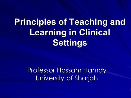 Principles of Teaching and Learning in Clinical Settings Professor Hossam Hamdy University of Sharjah.