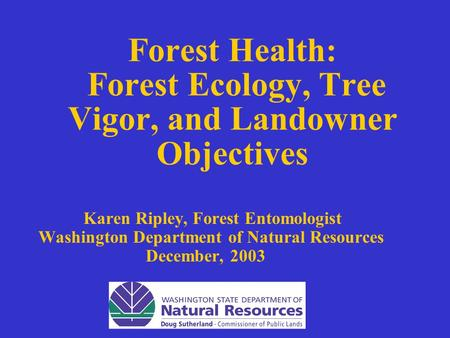 Forest Health: Forest Ecology, Tree Vigor, and Landowner Objectives Karen Ripley, Forest Entomologist Washington Department of Natural Resources December,