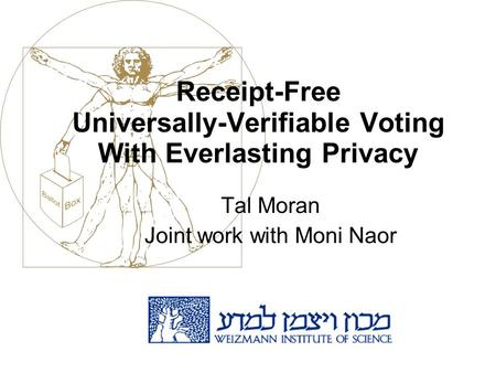 Receipt-Free Universally-Verifiable Voting With Everlasting Privacy Tal Moran Joint work with Moni Naor.