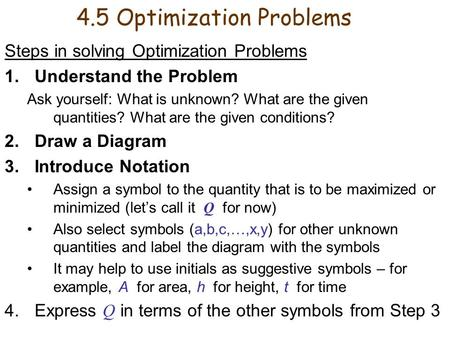 4.5 Optimization Problems Steps in solving Optimization Problems 1.Understand the Problem Ask yourself: What is unknown? What are the given quantities?