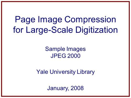 Page Image Compression for Large-Scale Digitization Sample Images JPEG 2000 Yale University Library January, 2008.