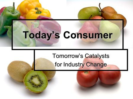 Today's Consumer Tomorrow's Catalysts for Industry Change.