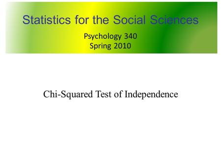 PSY 340 Statistics for the Social Sciences Chi-Squared Test of Independence Statistics for the Social Sciences Psychology 340 Spring 2010.