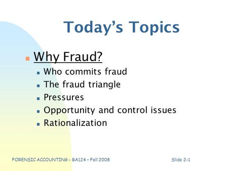 FORENSIC ACCOUNTING - BA124 – Fall 2008Slide 2-1 Today's Topics n Why Fraud? n Who commits fraud n The fraud triangle n Pressures n Opportunity and control.