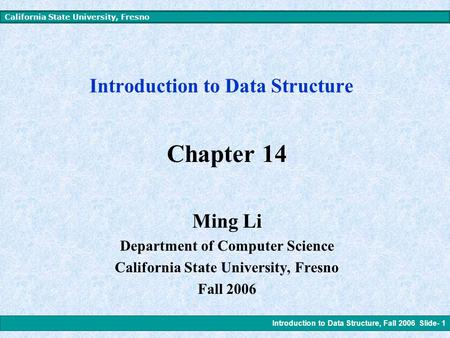 Introduction to Data Structure, Fall 2006 Slide- 1 California State University, Fresno Introduction to Data Structure Chapter 14 Ming Li Department of.