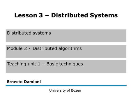 Distributed systems Module 2 -Distributed algorithms Teaching unit 1 – Basic techniques Ernesto Damiani University of Bozen Lesson 3 – Distributed Systems.