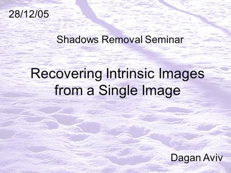 Recovering Intrinsic Images from a Single Image 28/12/05 Dagan Aviv Shadows Removal Seminar.