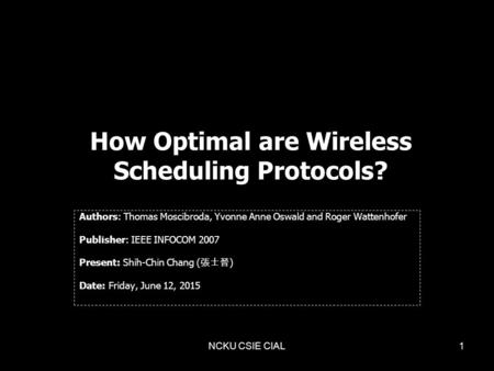 NCKU CSIE CIAL1 How Optimal are Wireless Scheduling Protocols? Authors: Thomas Moscibroda, Yvonne Anne Oswald and Roger Wattenhofer Publisher: IEEE INFOCOM.
