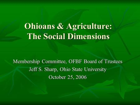 Ohioans & Agriculture: The Social Dimensions Membership Committee, OFBF Board of Trustees Jeff S. Sharp, Ohio State University October 25, 2006.