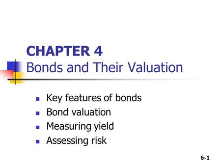 6-1 CHAPTER 4 Bonds and Their Valuation Key features of bonds Bond valuation Measuring yield Assessing risk.