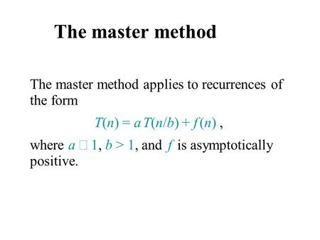 The master method The master method applies to recurrences of the form T(n) = a T(n/b) + f (n), where a  1, b > 1, and f is asymptotically positive.