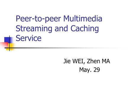 Peer-to-peer Multimedia Streaming and Caching Service Jie WEI, Zhen MA May. 29.
