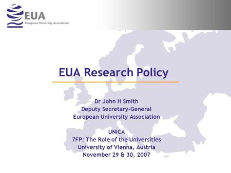 EUA Research Policy Dr John H Smith Deputy Secretary-General European University Association UNICA 7FP: The Role of the Universities University of Vienna,
