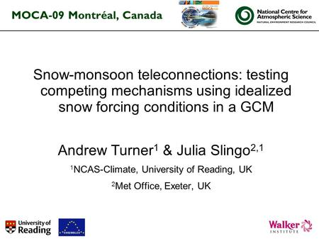 MOCA-09 Montréal, Canada Snow-monsoon teleconnections: testing competing mechanisms using idealized snow forcing conditions in a GCM Andrew Turner 1 &
