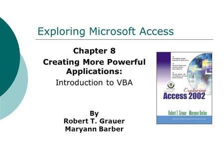 Exploring Microsoft Access Chapter 8 Creating More Powerful Applications: Introduction to VBA By Robert T. Grauer Maryann Barber.