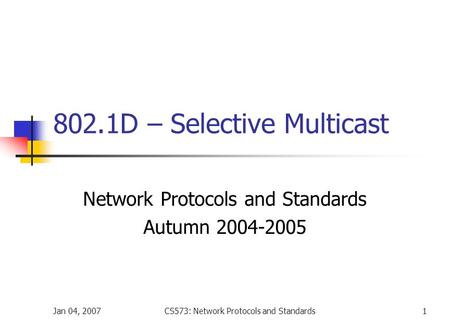 Jan 04, 2007CS573: Network Protocols and Standards1 802.1D – Selective Multicast Network Protocols and Standards Autumn 2004-2005.