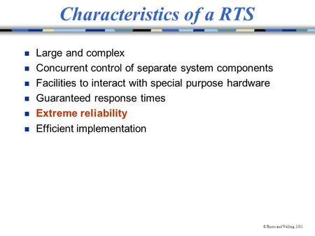 © Burns and Welling, 2001 Characteristics of a RTS n Large and complex n Concurrent control of separate system components n Facilities to interact with.