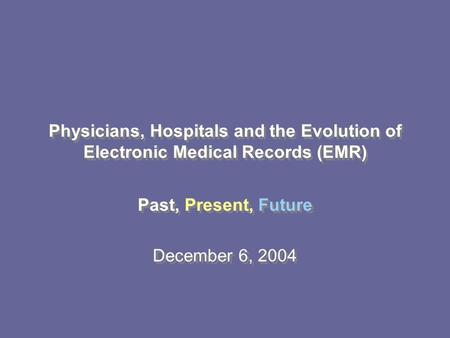 Past, Present, Future December 6, 2004 Past, Present, Future December 6, 2004 Physicians, Hospitals and the Evolution of Electronic Medical Records (EMR)