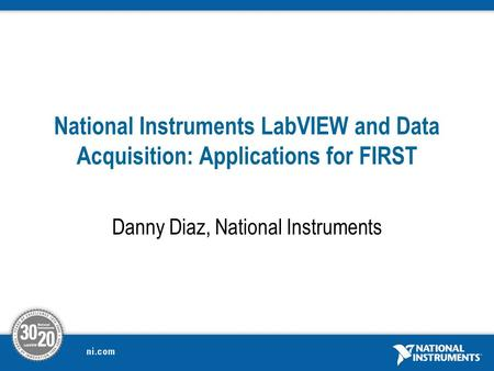 National Instruments LabVIEW and Data Acquisition: Applications for FIRST Danny Diaz, National Instruments.