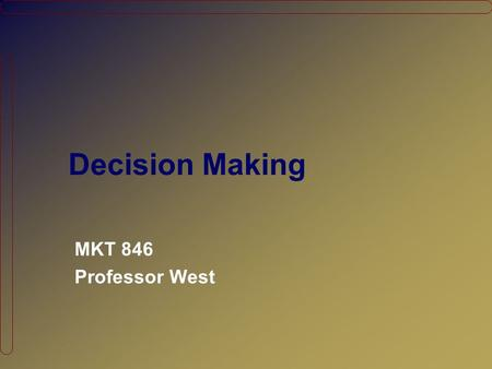 "Decision Making MKT 846 Professor West. Agenda Looking back… What clues can our ""information processing model"" provide? Evaluating Ad Effectiveness The."