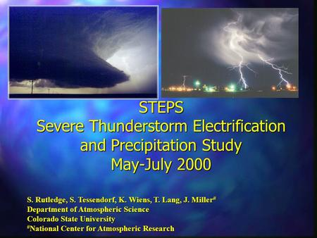 STEPS Severe Thunderstorm Electrification and Precipitation Study May-July 2000 S. Rutledge, S. Tessendorf, K. Wiens, T. Lang, J. Miller # Department of.