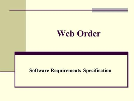 Web Order Software Requirements Specification. Purpose This Software Requirement Specification provides a complete description of all the functions, constraints.
