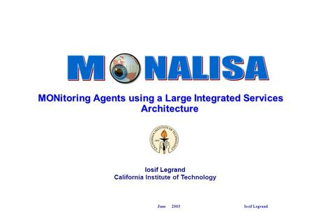 June 2003 Iosif Legrand MONitoring Agents using a Large Integrated Services Architecture Iosif Legrand California Institute of Technology.