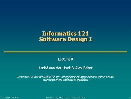 © 2010 University of California, Irvine – André van der Hoek1June 12, 2015 – 07:51:20 Informatics 121 Software Design I Lecture 8 André van der Hoek &