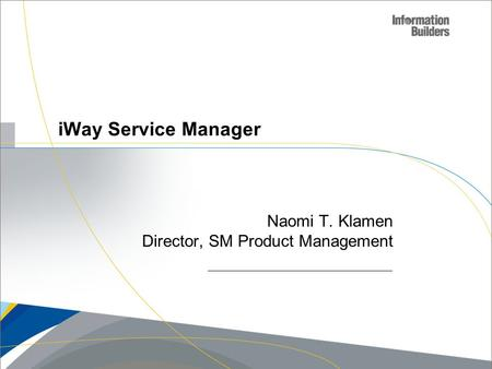 Copyright 2007, Information Builders. Slide 1 iWay Service Manager Naomi T. Klamen Director, SM Product Management.