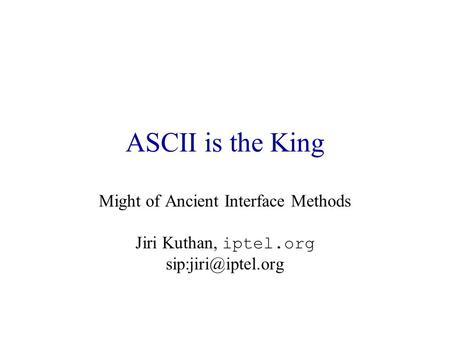 ASCII is the King Might of Ancient Interface Methods Jiri Kuthan, iptel.org