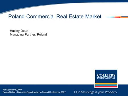 Poland Commercial Real Estate Market Hadley Dean Managing Partner, Poland 7th December, 2007 Going Global - Business Opportunities in Poland Conference.