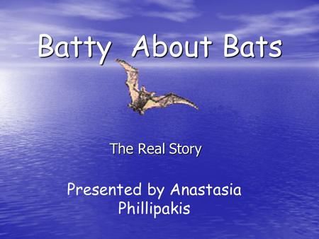 Batty About Bats The Real Story Presented by Anastasia Phillipakis.