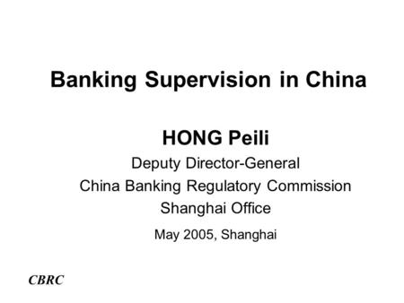 Banking Supervision in China HONG Peili Deputy Director-General China Banking Regulatory Commission Shanghai Office May 2005, Shanghai CBRC.
