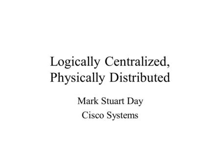 Logically Centralized, Physically Distributed Mark Stuart Day Cisco Systems.