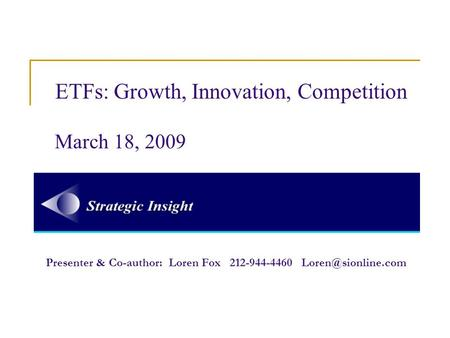 ETFs: Growth, Innovation, Competition March 18, 2009 Presenter & Co-author: Loren Fox 212-944-4460