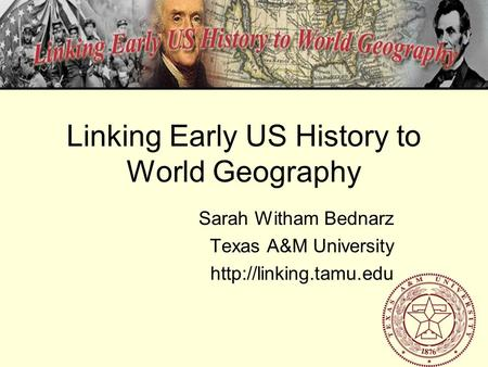 Linking Early US History to World Geography Sarah Witham Bednarz Texas A&M University