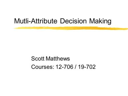 Mutli-Attribute Decision Making Scott Matthews Courses: 12-706 / 19-702.