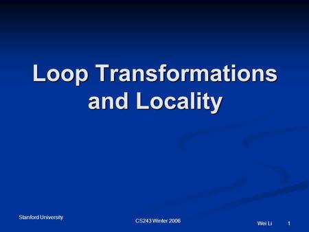 Stanford University CS243 Winter 2006 Wei Li 1 Loop Transformations and Locality.