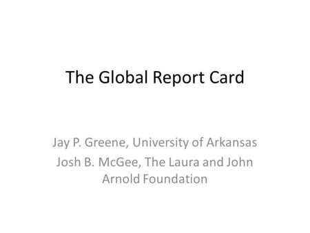 The Global Report Card Jay P. Greene, University of Arkansas Josh B. McGee, The Laura and John Arnold Foundation.
