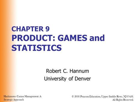 Hashimoto: Casino Management: A Strategic Approach © 2008 Pearson Education, Upper Saddle River, NJ 07458. All Rights Reserved. CHAPTER 9 PRODUCT: GAMES.