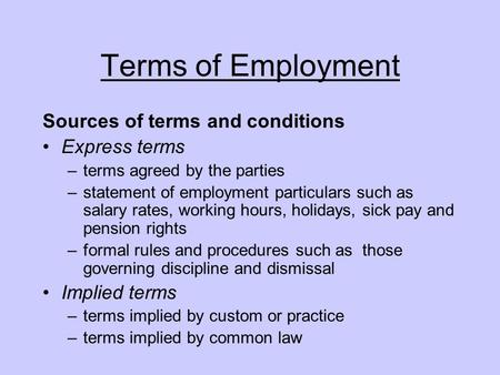Terms of Employment Sources of terms and conditions Express terms –terms agreed by the parties –statement of employment particulars such as salary rates,