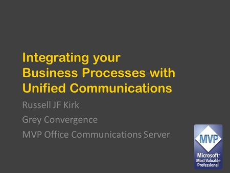 Integrating your Business Processes with Unified Communications Russell JF Kirk Grey Convergence MVP Office Communications Server.