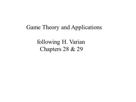 Game Theory and Applications following H. Varian Chapters 28 & 29.