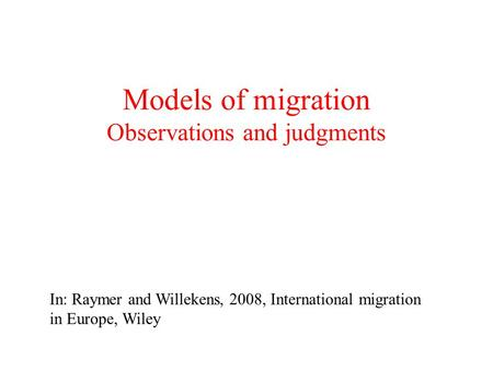 Models of migration Observations and judgments In: Raymer and Willekens, 2008, International migration in Europe, Wiley.