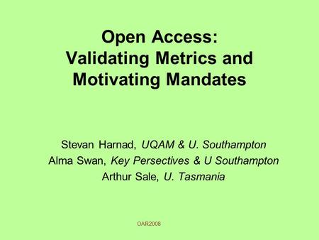 Open Access: Validating Metrics and Motivating Mandates Stevan Harnad, UQAM & U. Southampton Alma Swan, Key Persectives & U Southampton Arthur Sale, U.