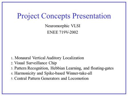 Project Concepts Presentation ENEE 719V-2002 Neuromorphic VLSI 1. Monaural Vertical Auditory Localization 2. Visual Surveillance Chip 3. Pattern Recognition,