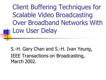 Client Buffering Techniques for Scalable Video Broadcasting Over Broadband Networks With Low User Delay S.-H. Gary Chan and S.-H. Ivan Yeung, IEEE Transactions.