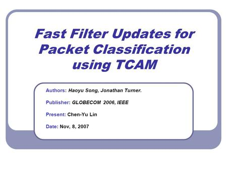 Fast Filter Updates for Packet Classification using TCAM Authors: Haoyu Song, Jonathan Turner. Publisher: GLOBECOM 2006, IEEE Present: Chen-Yu Lin Date: