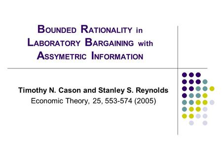 B OUNDED R ATIONALITY in L ABORATORY B ARGAINING with A SSYMETRIC I NFORMATION Timothy N. Cason and Stanley S. Reynolds Economic Theory, 25, 553-574 (2005)