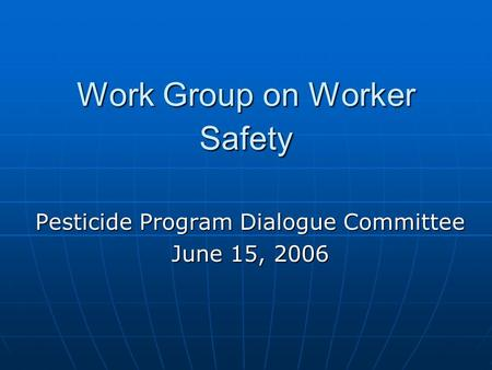 Work Group on Worker Safety Pesticide Program Dialogue Committee June 15, 2006.
